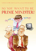 Our Stories: So You Want To Be Prime Minister?, by Nicolas Brasch and David Rowe
